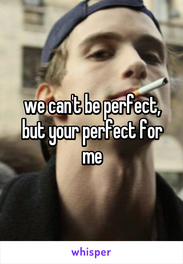 we can't be perfect, but your perfect for me