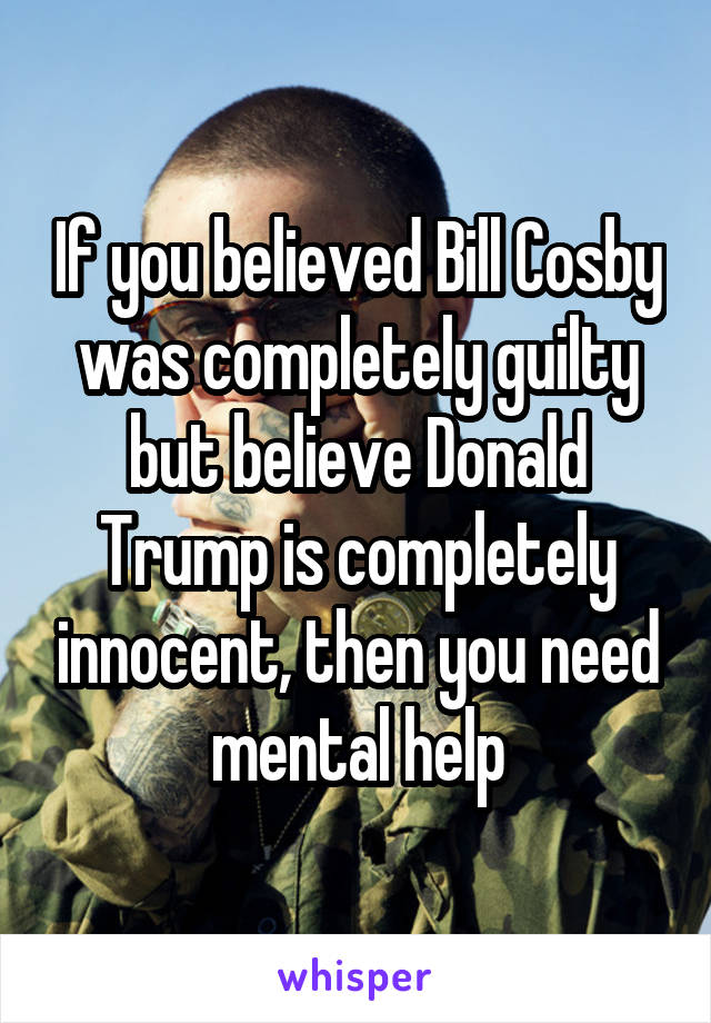 If you believed Bill Cosby was completely guilty but believe Donald Trump is completely innocent, then you need mental help