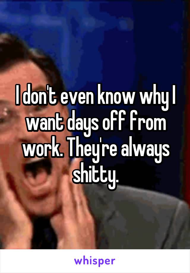 I don't even know why I want days off from work. They're always shitty.