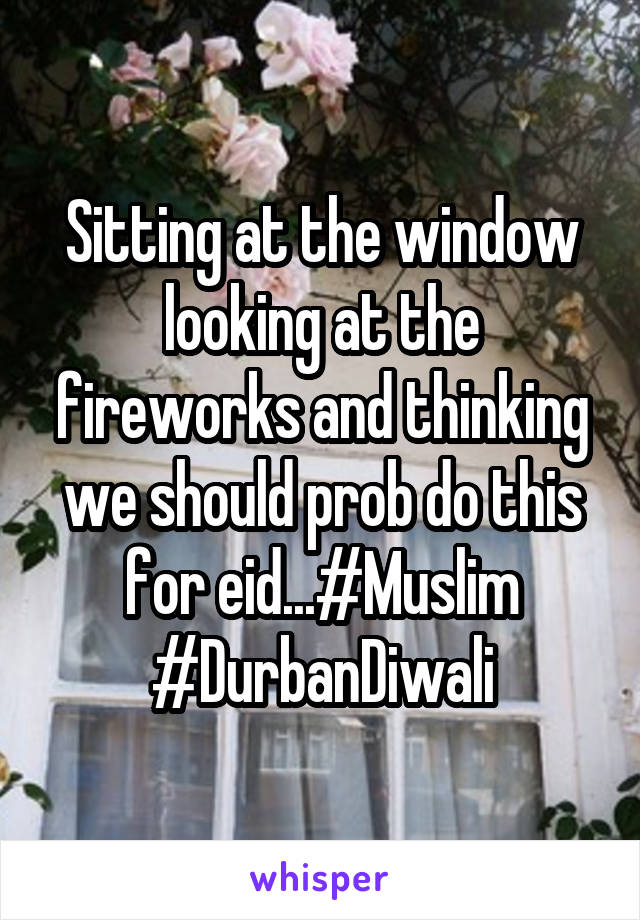 Sitting at the window looking at the fireworks and thinking we should prob do this for eid...#Muslim #DurbanDiwali