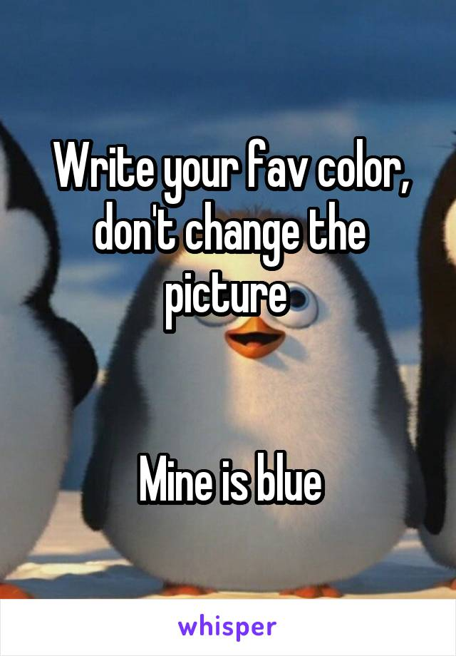 Write your fav color, don't change the picture    Mine is blue