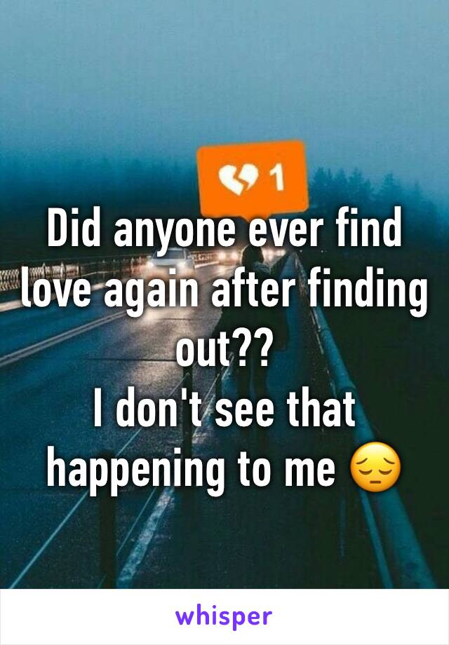 Did anyone ever find love again after finding out?? I don't see that happening to me 😔