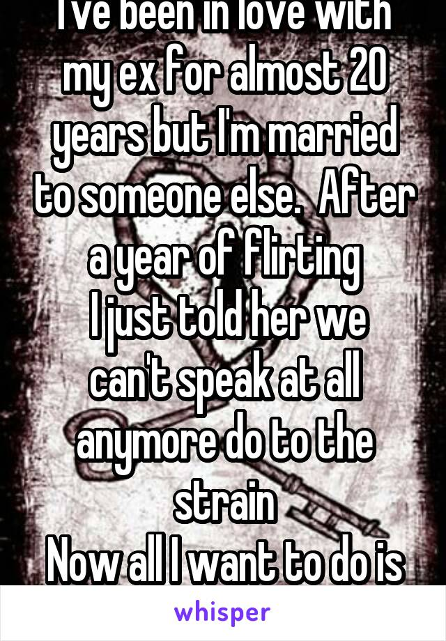 I've been in love with my ex for almost 20 years but I'm married to someone else.  After a year of flirting  I just told her we can't speak at all anymore do to the strain Now all I want to do is die.