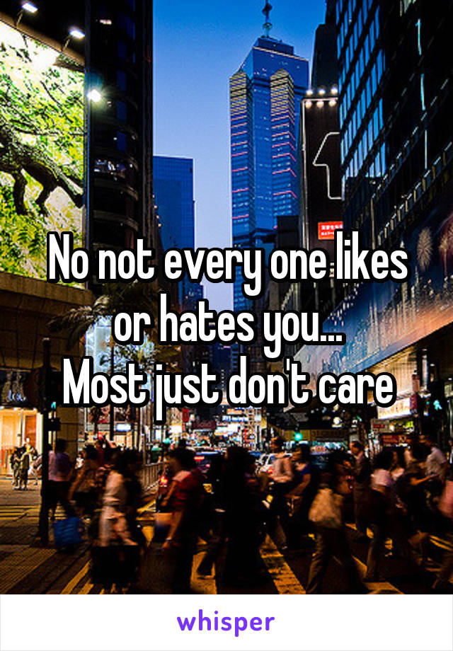 No not every one likes or hates you... Most just don't care