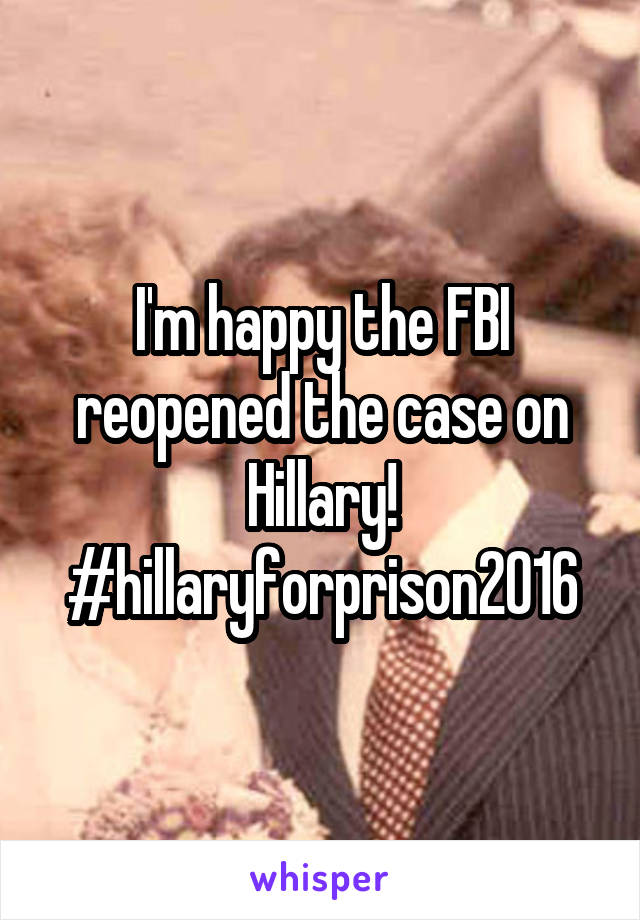 I'm happy the FBI reopened the case on Hillary! #hillaryforprison2016