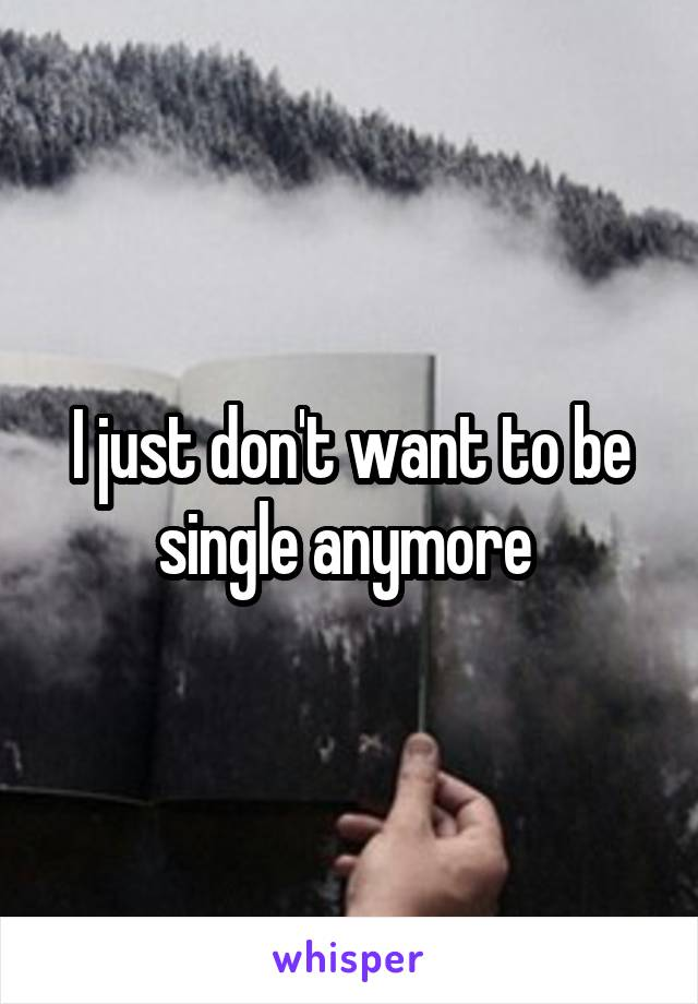 I just don't want to be single anymore