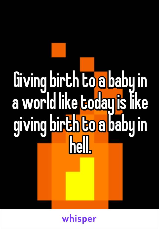 Giving birth to a baby in a world like today is like giving birth to a baby in hell.