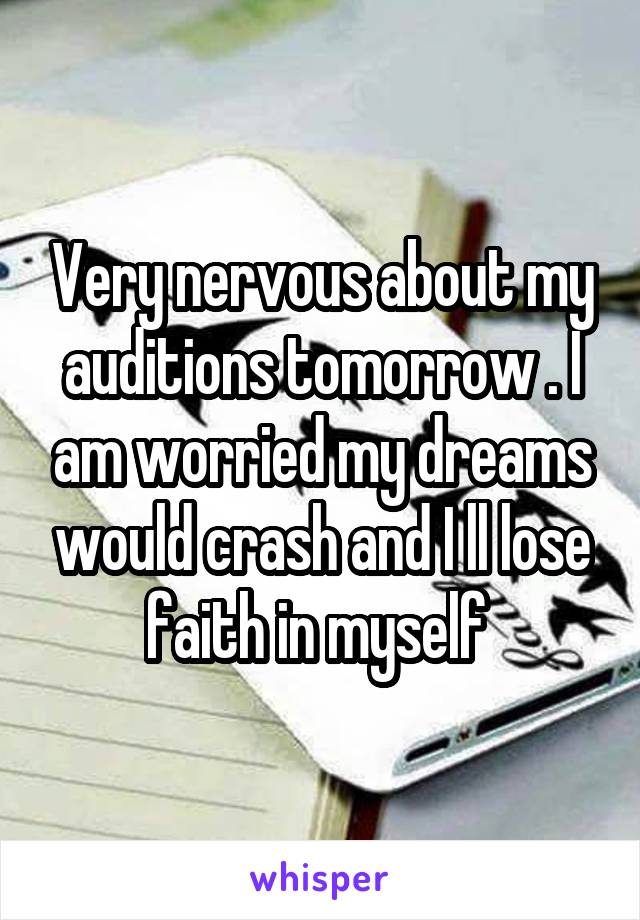 Very nervous about my auditions tomorrow . I am worried my dreams would crash and I ll lose faith in myself