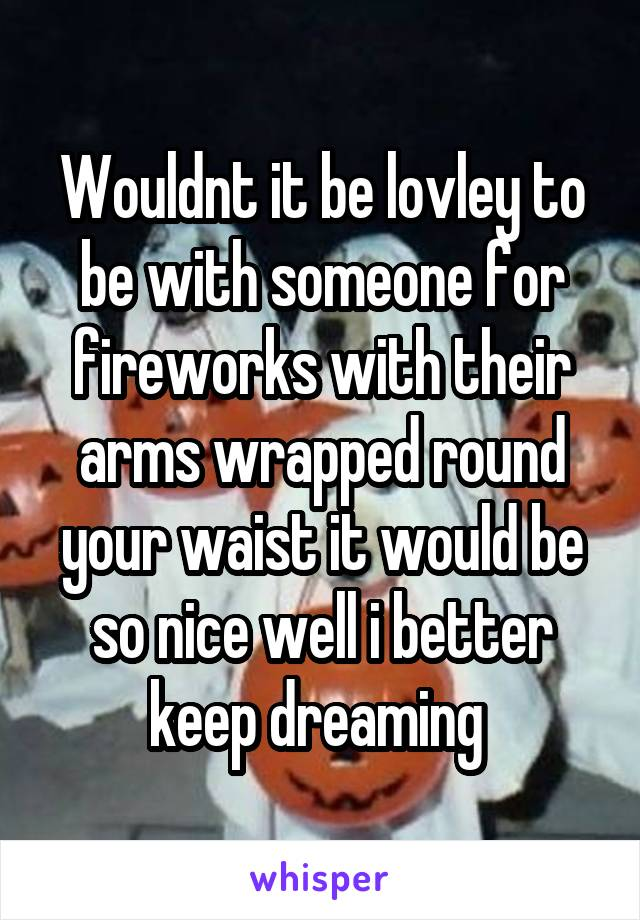 Wouldnt it be lovley to be with someone for fireworks with their arms wrapped round your waist it would be so nice well i better keep dreaming