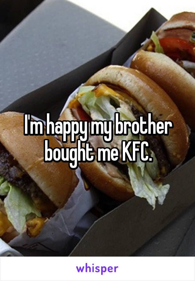 I'm happy my brother bought me KFC.