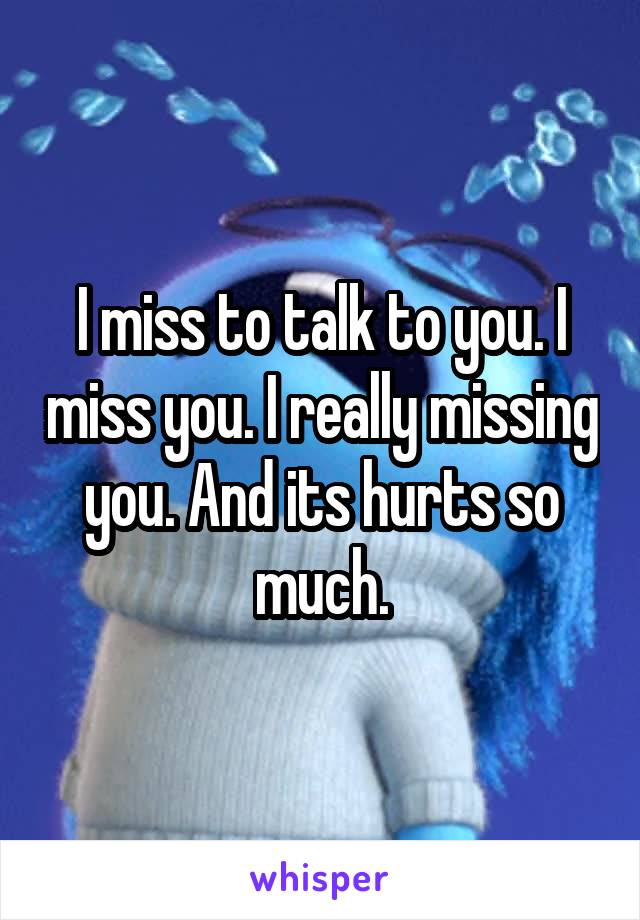I miss to talk to you. I miss you. I really missing you. And its hurts so much.