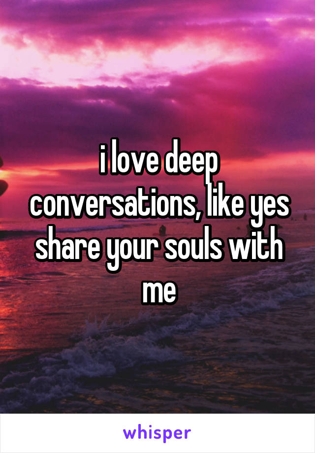 i love deep conversations, like yes share your souls with me