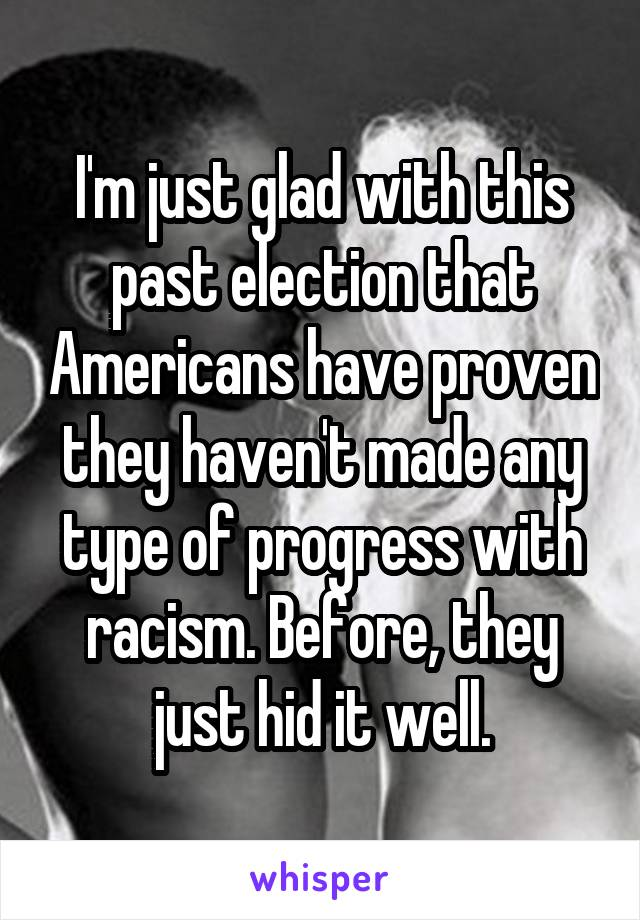I'm just glad with this past election that Americans have proven they haven't made any type of progress with racism. Before, they just hid it well.