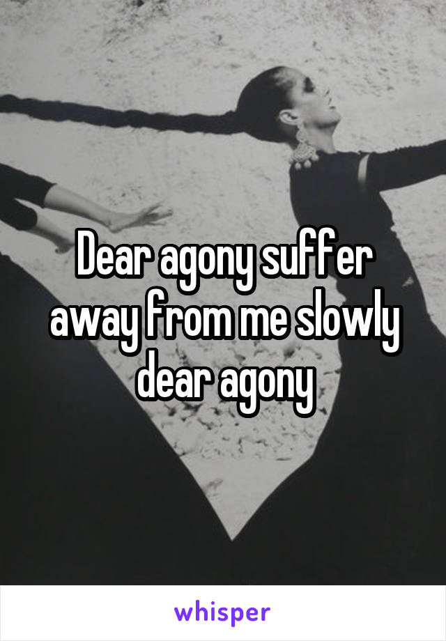 Dear agony suffer away from me slowly dear agony