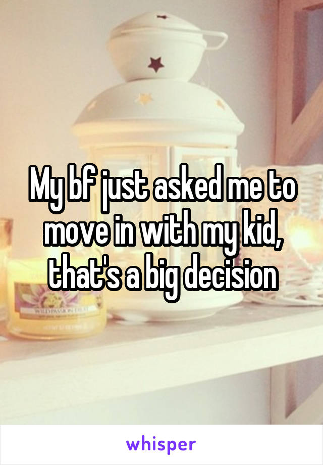 My bf just asked me to move in with my kid, that's a big decision