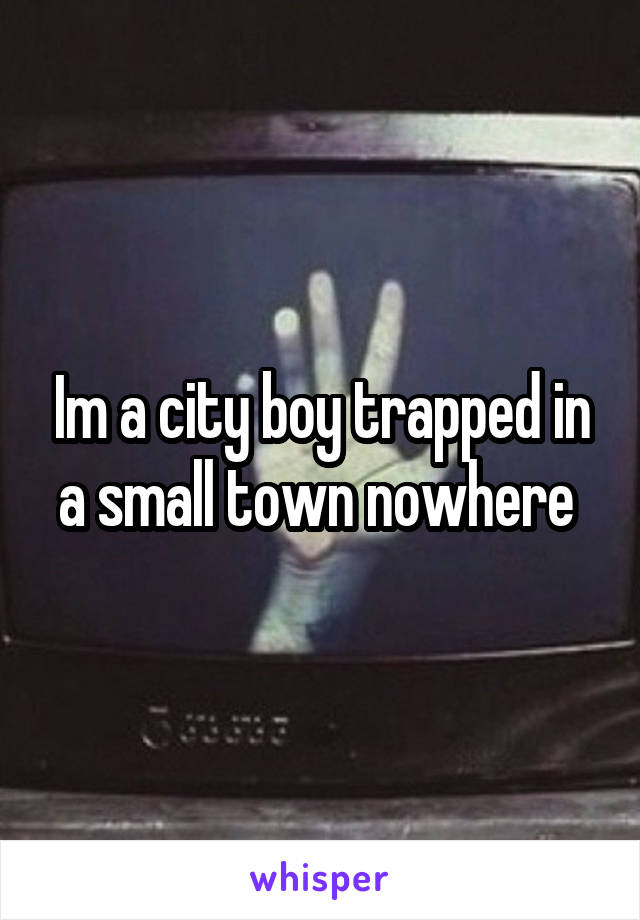 Im a city boy trapped in a small town nowhere