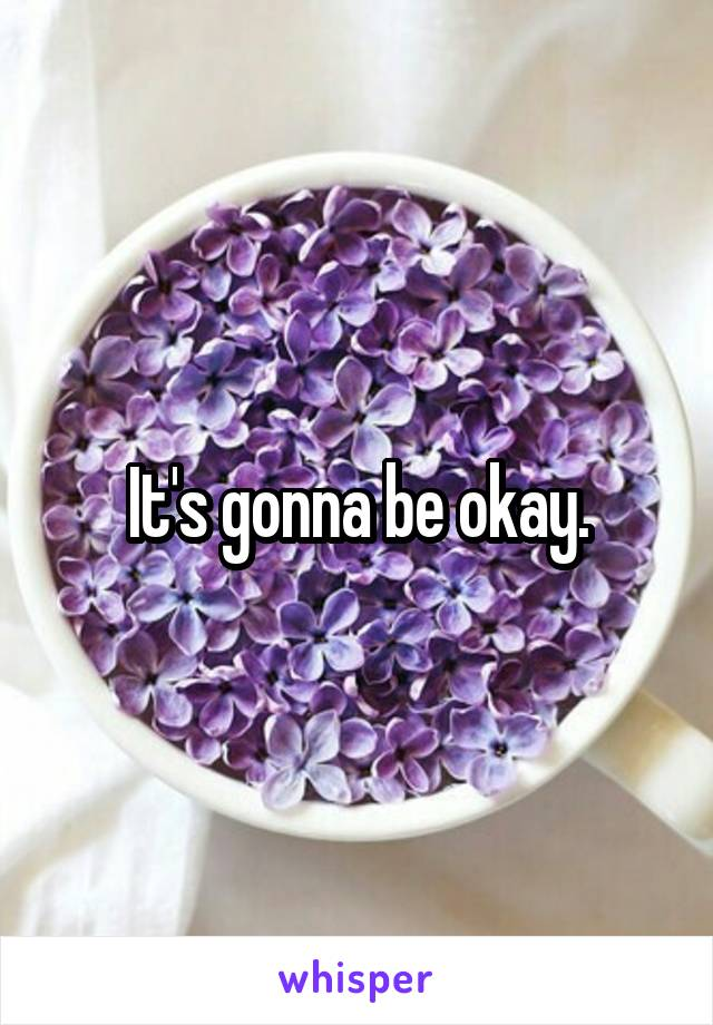 It's gonna be okay.