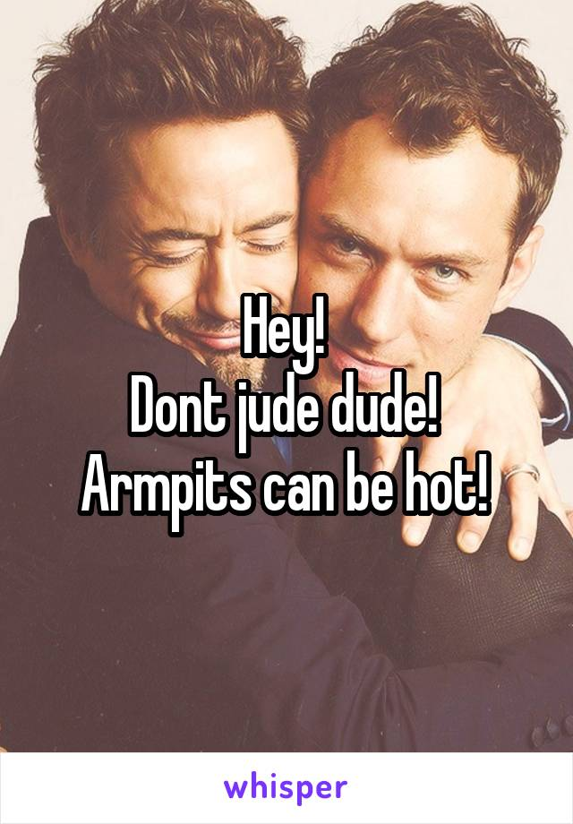 Hey!  Dont jude dude!  Armpits can be hot!