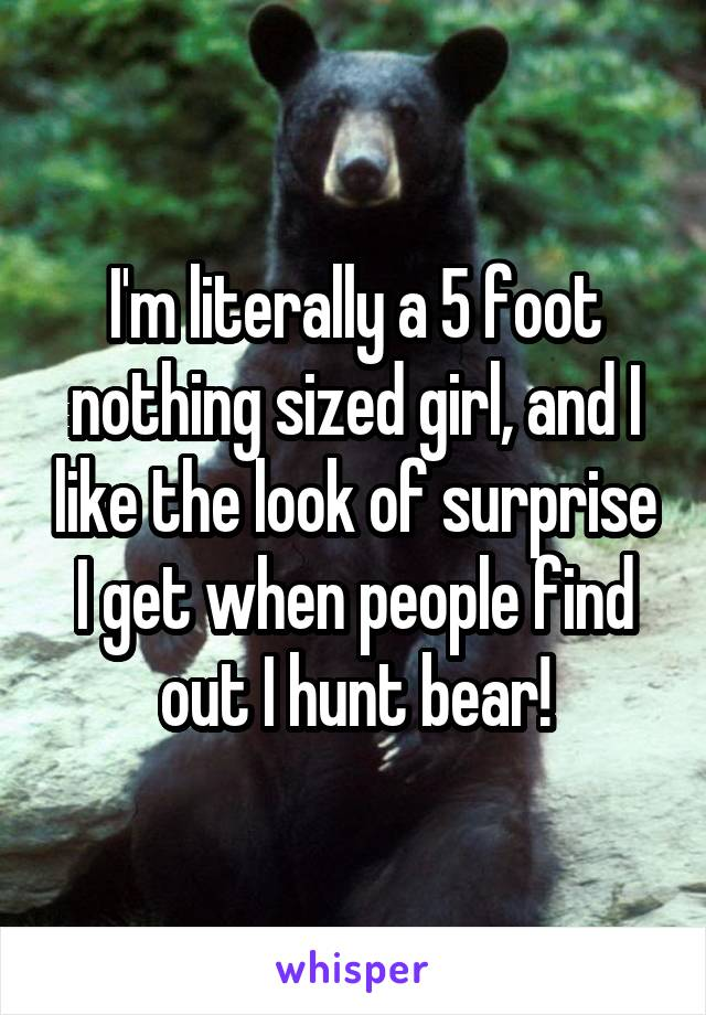 I'm literally a 5 foot nothing sized girl, and I like the look of surprise I get when people find out I hunt bear!