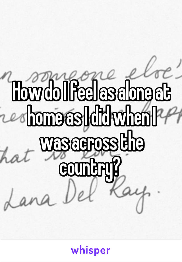 How do I feel as alone at home as I did when I was across the country?