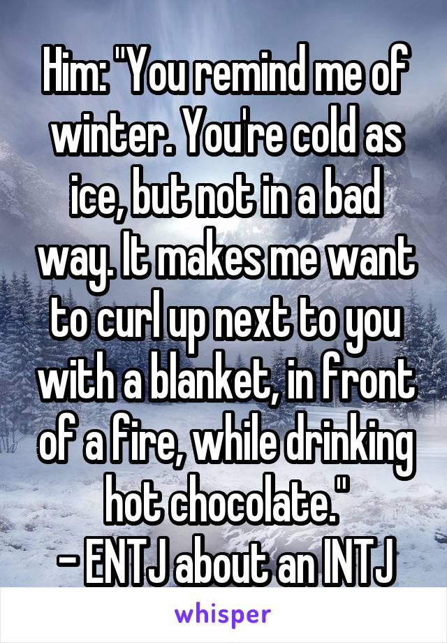 """Him: """"You remind me of winter. You're cold as ice, but not in a bad way. It makes me want to curl up next to you with a blanket, in front of a fire, while drinking hot chocolate."""" - ENTJ about an INTJ"""