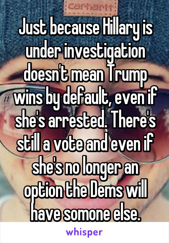 Just because Hillary is under investigation doesn't mean Trump wins by default, even if she's arrested. There's still a vote and even if she's no longer an option the Dems will have somone else.