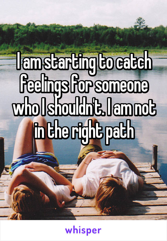 I am starting to catch feelings for someone who I shouldn't. I am not in the right path