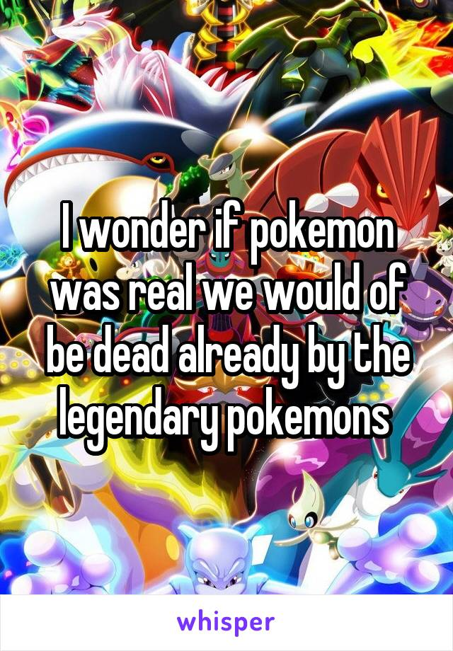 I wonder if pokemon was real we would of be dead already by the legendary pokemons