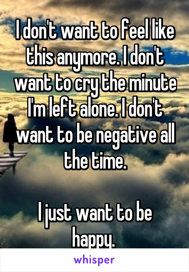 I don't want to feel like this anymore. I don't want to cry the minute I'm left alone. I don't want to be negative all the time.  I just want to be happy.