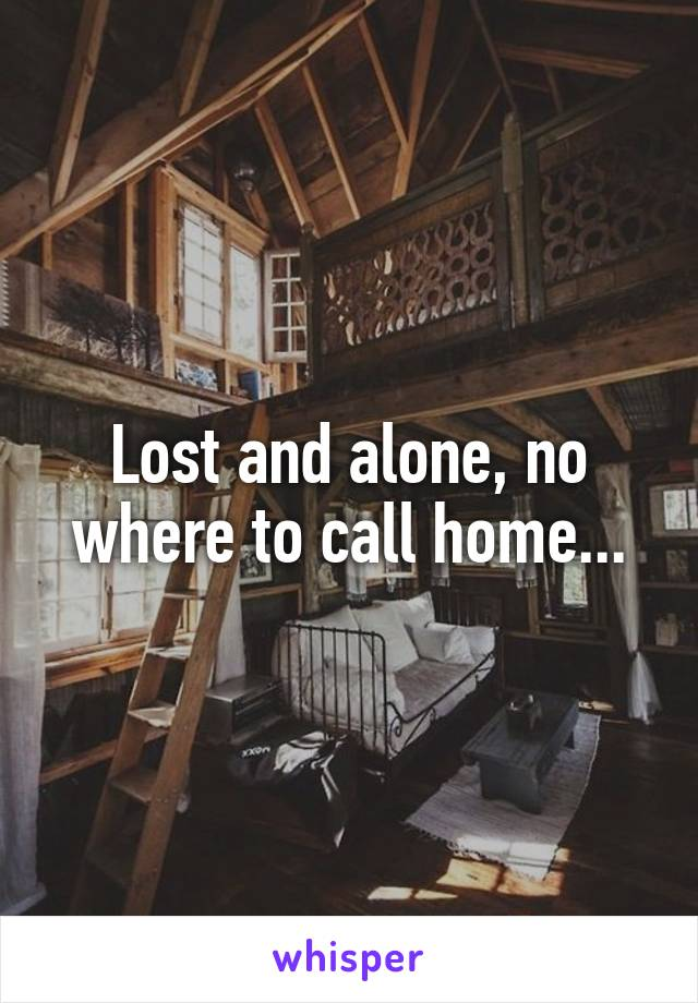 Lost and alone, no where to call home...