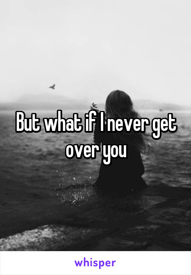 But what if I never get over you
