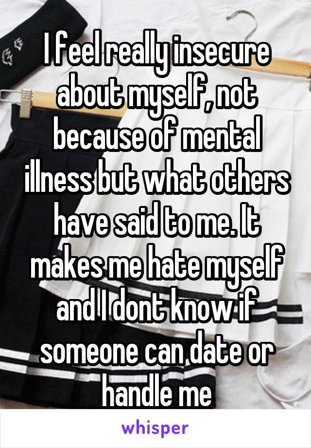 I feel really insecure about myself, not because of mental illness but what others have said to me. It makes me hate myself and I dont know if someone can date or handle me