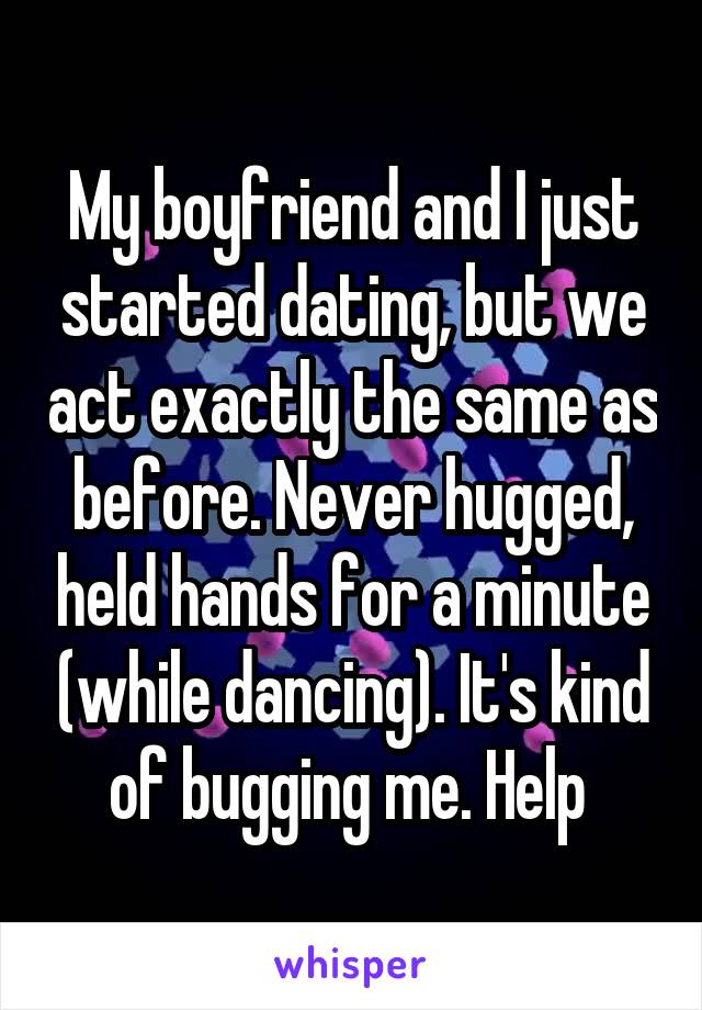 My boyfriend and I just started dating, but we act exactly the same as before. Never hugged, held hands for a minute (while dancing). It's kind of bugging me. Help