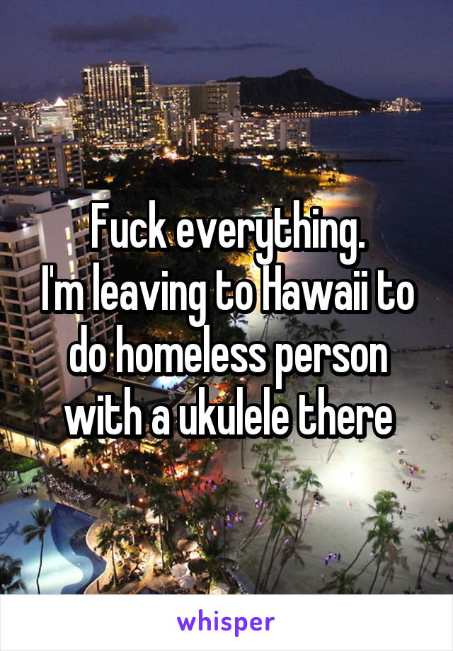 Fuck everything. I'm leaving to Hawaii to do homeless person with a ukulele there