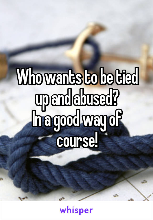 Who wants to be tied up and abused? In a good way of course!