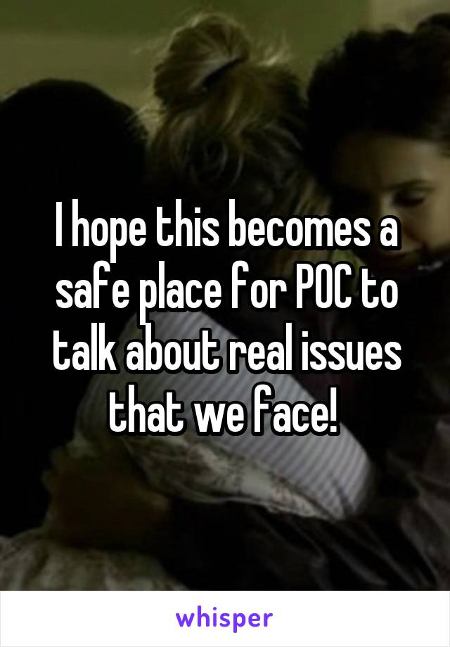 I hope this becomes a safe place for POC to talk about real issues that we face!