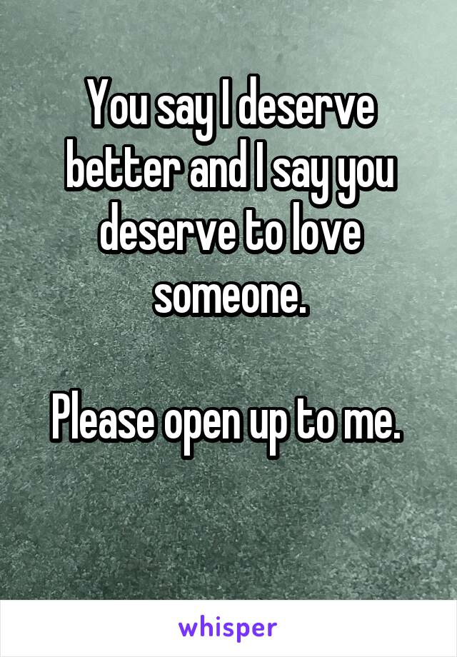 You say I deserve better and I say you deserve to love someone.  Please open up to me.