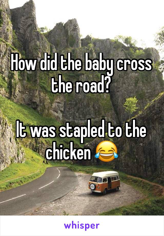 How did the baby cross the road?  It was stapled to the chicken 😂
