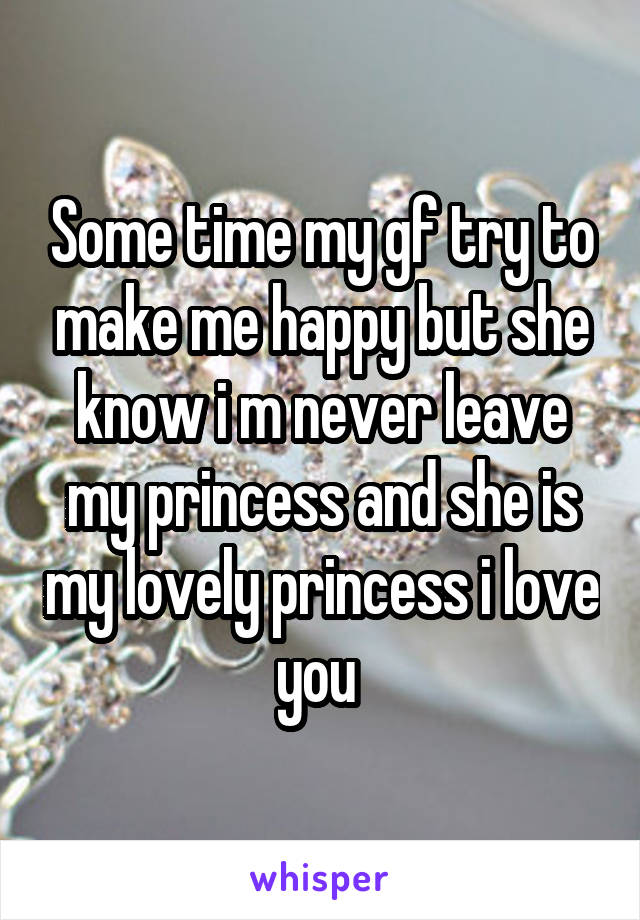 Some time my gf try to make me happy but she know i m never leave my princess and she is my lovely princess i love you