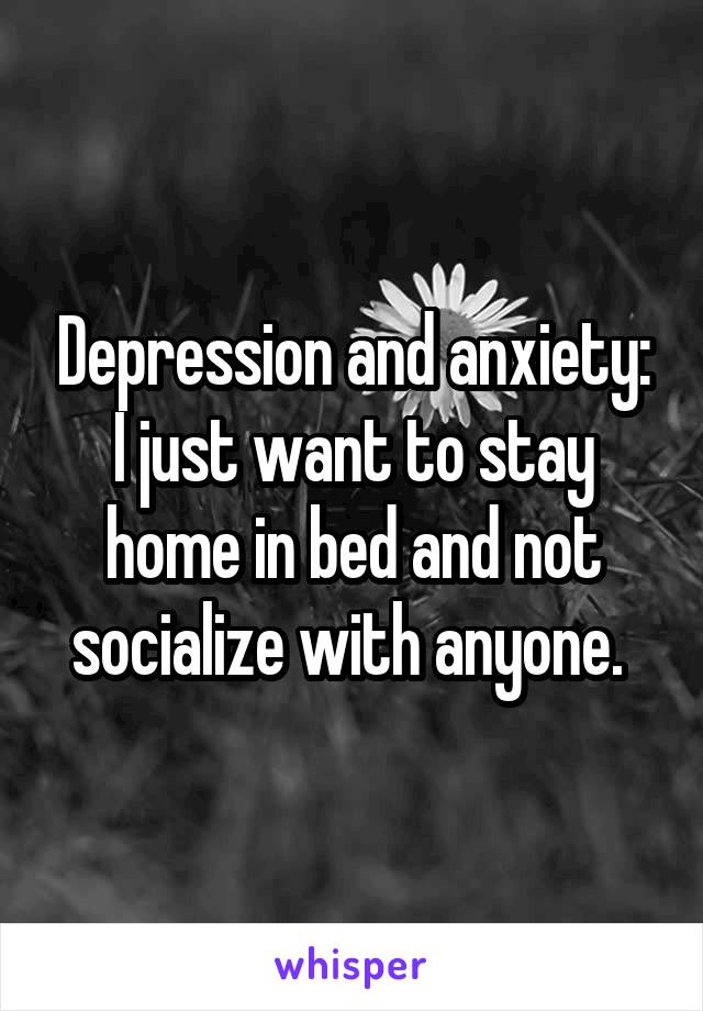 Depression and anxiety: I just want to stay home in bed and not socialize with anyone.