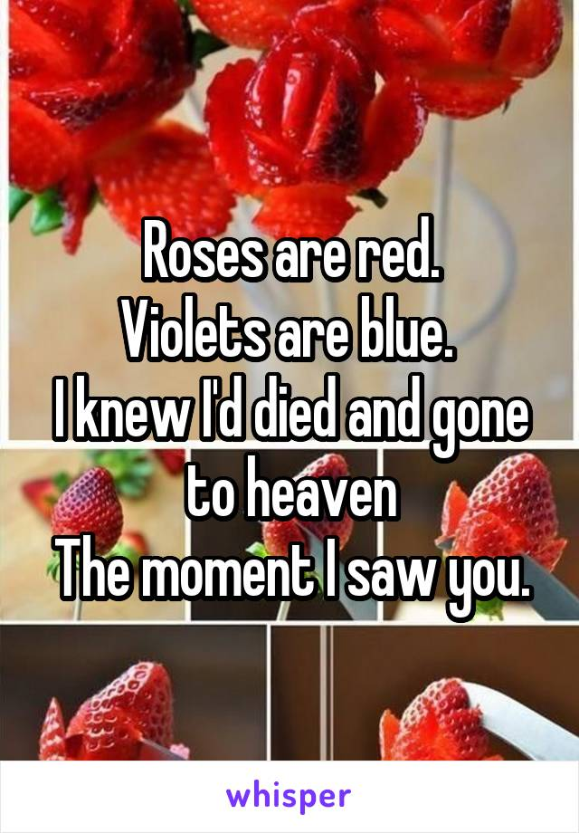 Roses are red. Violets are blue.  I knew I'd died and gone to heaven The moment I saw you.