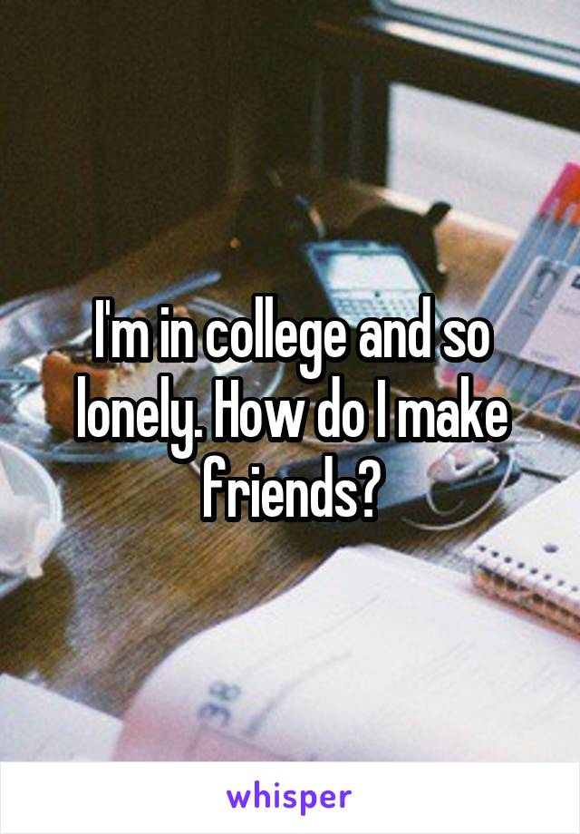I'm in college and so lonely. How do I make friends?