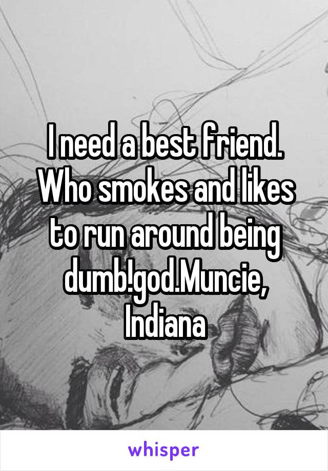 I need a best friend. Who smokes and likes to run around being dumb!god.Muncie, Indiana