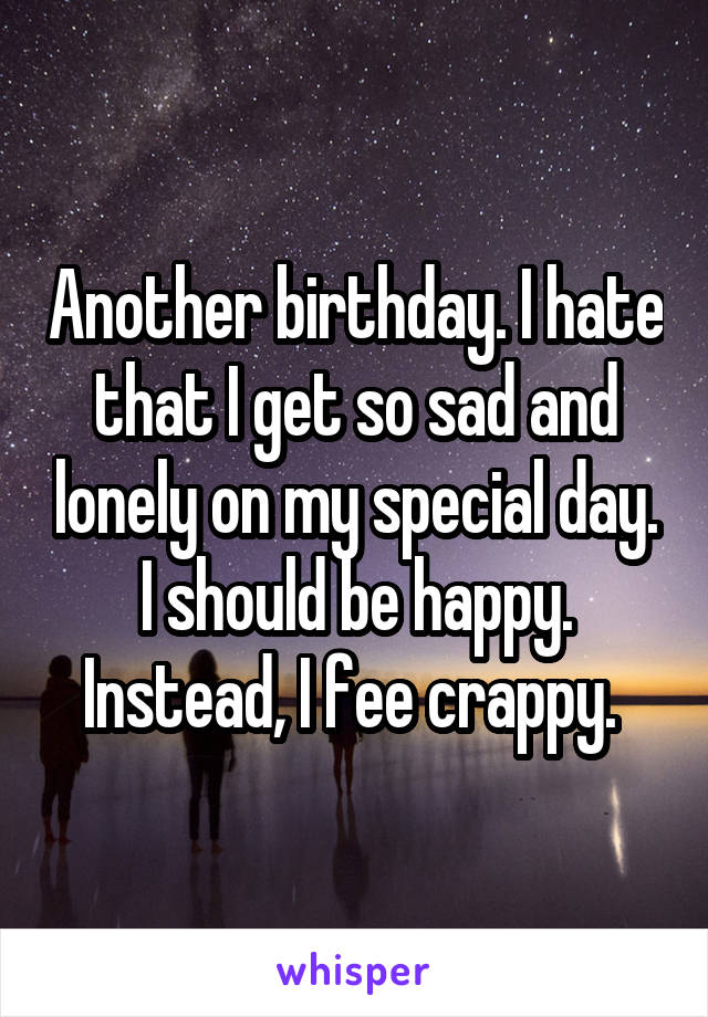 Another birthday. I hate that I get so sad and lonely on my special day. I should be happy. Instead, I fee crappy.