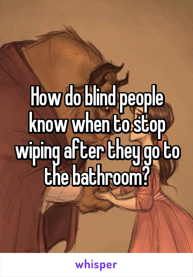 How do blind people know when to stop wiping after they go to the bathroom?