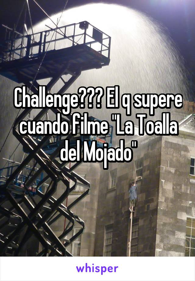 """Challenge??? El q supere cuando filme """"La Toalla del Mojado"""""""