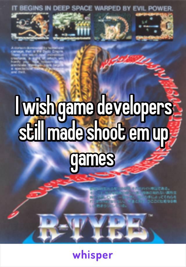 I wish game developers still made shoot em up games