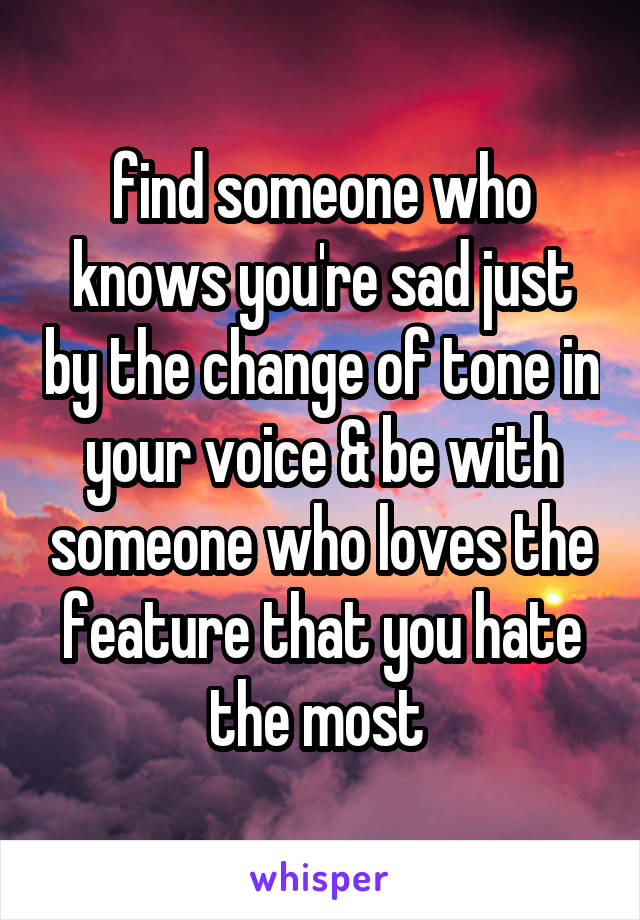 find someone who knows you're sad just by the change of tone in your voice & be with someone who loves the feature that you hate the most