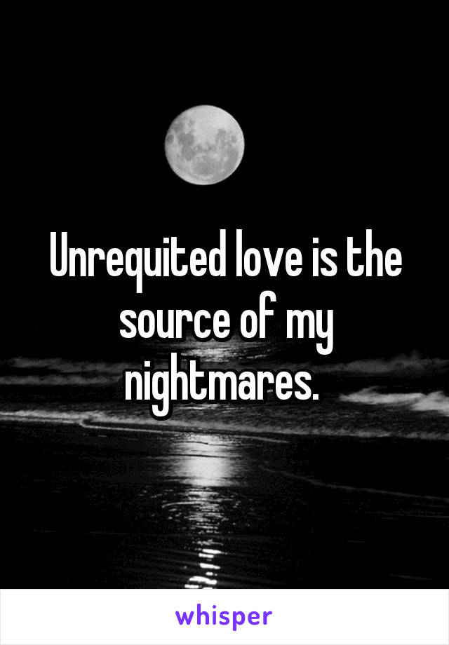 Unrequited love is the source of my nightmares.