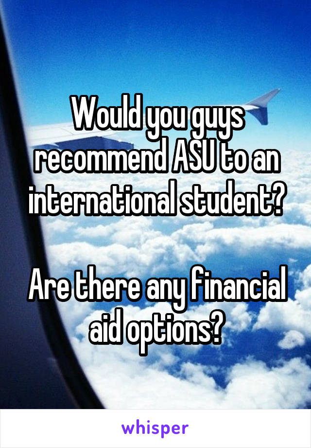Would you guys recommend ASU to an international student?  Are there any financial aid options?